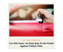 Car title loans: An Easy Way To Get Funds Against Vehicle Title.
