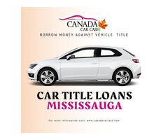 Borrow money against vehicle title with Car Title Loans Mississauga